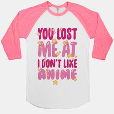 "At first I thought this said ""meat"" instead of ""me at""...lost meat is never good.  You Lost Me At I Don't Like Anime"