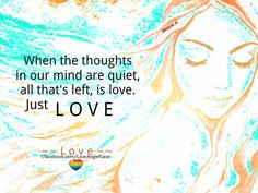 When the thoughts in our mind are quiet, all that's left, is love. Just LOVE ~~ Love ~~ // google search