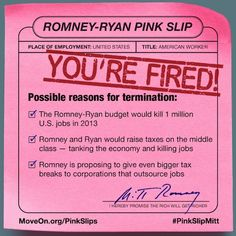 1 million job losses in 2013 alone if Paul Ryan's budget were put into effect. It's better folks see our pink slip now than the real one they might get under Romney-Ryan.