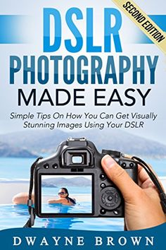 Photography: DSLR Photography Made Easy: Simple Tips on How You