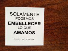 Frases de Carolina Aubele  , solamente podemos embellecer lo que amamos. www.maisonaubele.com