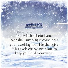 There shall no evil befall thee, neither shall any plague come nigh thy dwelling. For he shall give his angels charge over thee, to keep thee in all thy ways.  (Psalms 91:10-11)