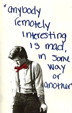"""""""Anybody remotely interesting is mad in some way or another"""" - So true!!!"""