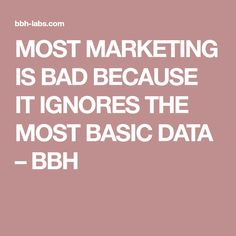 MOST MARKETING IS BAD BECAUSE IT IGNORES THE MOST BASIC DATA – BBH