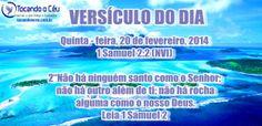 """Quinta - feira, 20 de fevereiro, 2014 1 Samuel 2:2 (NVI) 2""""Não há ninguém santocomo o Senhor;não há outro além de ti;não há rocha alguma como o nosso Deus. Leia 1 Samuel 2"""