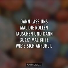 Dann lass uns mal die Rollen tauschen und dann guck' mal bitte wie's sich anfühlt. The Words, Letters, Beauty, Philosophy, Funny Quotes, Funny Sayings, Proverbs Quotes, Fibromyalgia, Lettering