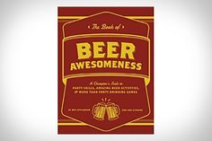 The Book of Beer Awesomeness ($10). Weighing in at just under 200 pages, this bible of imbibing covers everything from pouring and storage to drinking games and everything in between, giving you all the knowledge you need to booze like a champion at the next annual drinking event.