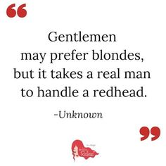 10 Best Redhead Quotes EVER Gentleman may prefer blondes, but it takes a real man to handle a redhead.Gentleman may prefer blondes, but it takes a real man to handle a redhead. Red Hair Quotes, Red Quotes, Funny Quotes, Life Quotes, Relationship Quotes, Dark Quotes, Lyric Quotes, Movie Quotes, Quotes Quotes