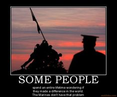 SOME PEOPLE spend an entire lifetime wondering if they made a difference in the world. The Marines don't have that problem
