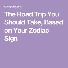 The Road Trip You Should Take, Based on Your Zodiac Sign
