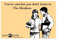 You're cute, but you don't listen to the Monkees