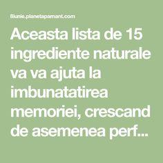 Aceasta lista de 15 ingrediente naturale va va ajuta la imbunatatirea memoriei, crescand de asemenea performantele creierului. Trebuie doar sa fiti consecventi, pentru a obtine rezultatele optime.Speram sa va placa. ROMERO ( ROZMARINUL ) Primul si cel mai puternic remediu natural pentru stimularea memoriei si activarea concentrarii este rozmarinul. Substantele chimice gasite in rozmarin sporescRead More