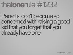 I know a lot of great kids ... and their parents are the reason why. Don't forget you have a great kid.