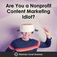 Are You a Nonprofit Content Marketing Idiot? Social Media and Nonprofits