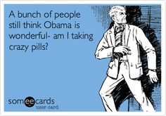 A bunch of people still think Obama is wonderful- am I taking crazy pills?   I feel like I'm in the Twilight Zone.