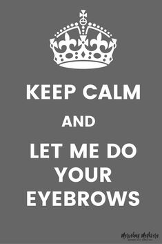 Keep Calm and Let Me Do Your Eyebrows| Makeup and Beauty Quotes | Makeup inspiration | Eyebrow style