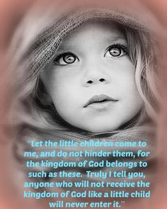 Let the little children come to me,  and do not hinder them,  for the kingdom of God belongs to such as these.  Truly I tell you, anyone who will not receive the kingdom of God like a little child will never enter it.    Matthew 19:14