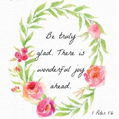 Be truly glad. There is wonderful joy ahead. 1Peter 1:6