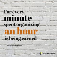 For every minute spent organizing an hour is being earned. --Benjamin Franklin