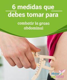 6 medidas que debes tomar para combatir la grasa abdominal   ¿No logras combatir la grasa abdominal? Te compartimos 6 medidas importantes que debes tomar para cumplir tu objetivo.