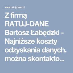 Z firmą RATUJ-DANE Bartosz Łabędzki - Najniższe koszty odzyskania danych. można skontaktować się poprzez:  • Telefon 793-450-019  • Gadu-Gadu: 2666909  • Skype: ratujdane  • Bezpośrednie wysłanie e-maila na adres: