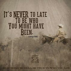 It's never to late to be who you might have been Western Quotes, Rodeo Quotes, Cowboy Quotes, Country Girl Quotes, Girl Sayings, Quotable Quotes, Wisdom Quotes, True Quotes, Great Quotes