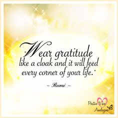 """""""Wear gratitude like a cloak and it will feed every corner of your life.""""  ~ Rumi"""