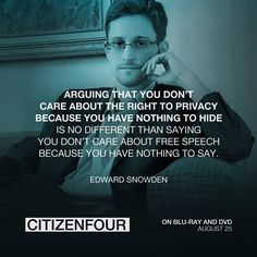 """Arguing that you don't care about the right to privacy because you have nothing to hide is no different than saying you don't care about free speech because you have nothing to say."" - Edward Snowden"
