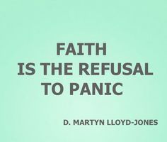 Faith is the refusal to panic- D. Martyn Lloyd-Jones