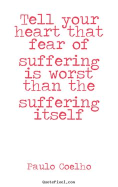 Quote about life - Tell your heart that fear of suffering is worst than the suffering..
