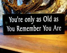You're only as Old as You Remember You Are - wood plaque