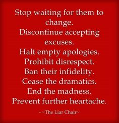 Stop waiting for them to change. Ban their infidelity. Cease the dramatics. End the madness. Prevent further heartache. ~The Liar Chair~ Relationship With A Narcissist, Dealing With A Narcissist, Toxic Relationships, Healthy Relationships, Narcissistic Sociopath, Narcissistic Personality Disorder, Verbal Abuse, Emotional Abuse, Questions To Ask Your Boyfriend
