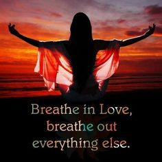 Breathe in love, breathe out everything else...