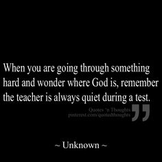 When you are going through something hard and wonder where God is, remember the teacher is always quiet during a test. ~ Unknown ~
