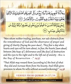 """~ Beautiful Verses from Quran ~ Men whom neither trading, purchase, nor sale distracts from the remembrance of God and the observance of prayer and giving of charity (Paying the poor-dues) , They fear a day when hearts and eyes will be turn about, in fear, the hearts [turn about] between [the hope of ] deliverance and [the fear] of destruction and the eyes to the right and to the left out of anxiety - this is the Day of Resurrection """". 24:37 That Allah may reward them .... #Quran"""