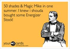 Funny Somewhat Topical Ecard: 50 shades & Magic Mike in one summer. I knew i shouda bought some Energizer Stock!