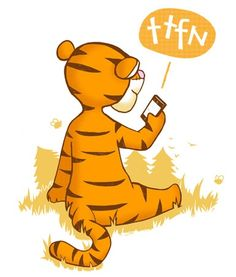 Love Tigger. my mom got me texting this forever ago! haha i had to explain to all my friends! ta ta for now! love it:)