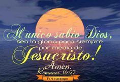 al único y sabio Dios, sea gloria mediante Jesucristo para siempre. Amén  Romanos 16:27