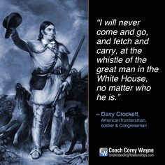 """#davycrockett #american #frontiersman #soldier #congressman #unitedstates #president #whitehouse #politics #coachcoreywayne #greatquotes Photo by VCG Wilson/Corbis via Getty Images """"I will never come and go, and fetch and carry, at the whistle of the great man in the White House, no matter who he is."""" ~ Davy Crockett"""