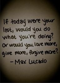 "Love Max Lucado and the words that God gives him to share with the world. "" If today were you last. Great Quotes, Quotes To Live By, Inspirational Quotes, Awesome Quotes, Motivational, Words Quotes, Wise Words, Quotes Quotes, Famous Quotes"