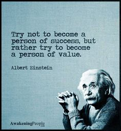 Wise Words:  Try not to become a person of success but rather to become a person of value. -Albert Einstein.