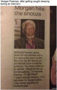 HAHahaaaaha!! Morgan Freeman. This is the best excuse ever.