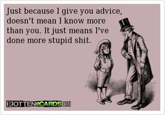 Just because I give you advice, doesn't mean I know more than you. It just means I've done more stupid shit.