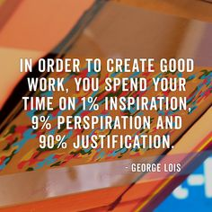"""""""In order to create good work you spend your time on 1% inspiration, 9% perspiration and 90% justification"""""""