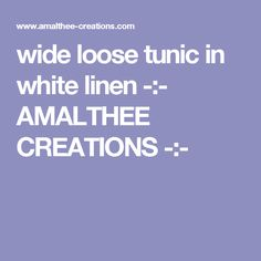 wide loose tunic in white linen -:- AMALTHEE CREATIONS -:-