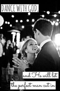 dance with god and He will let the perfect man cut in.  Such a sweet sentiment love quote  http://www.pinterest.com/JessicaMpins/