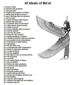 """These Laws of MA'AT are also known as the Declaration of Innocence. They are drawn from the """"Pert Em HRU"""" (the Book of Coming Forth By Day) the oldest Afrikan book of holy scriptures.  With these laws our Ancient Ancestors maintained a society without policemen for thousands of years.  In the early morning say """"I will not…""""  In the evening say """"I  have not…"""" This is our mental inventory."""