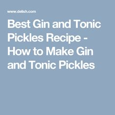 Best Gin and Tonic Pickles Recipe - How to Make Gin and Tonic Pickles