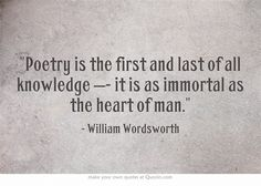 """Poetry ... is as immortal as the heart of man"" -William Wordsworth"