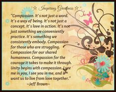 """Compassion. It's not just a word. It's a way of being. It's not just a concept. It's love in action. It's not just something we conveniently practice. It's something we consistently embody. Compassion for those struggling. Compassion for our shared humanness. Compassion for the courage it takes to make it through. Unity begins with compassion. I see me in you, I see you in me, and I want us to live from love together.""       ~Jeff Brown"